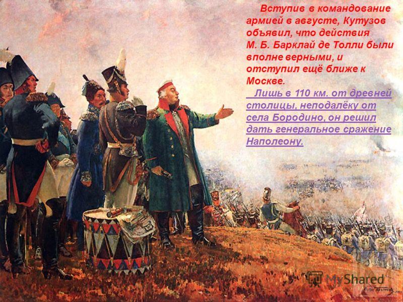 Вступив в командование армией в августе, Кутузов объявил, что действия М. Б. Барклай де Толли были вполне верными, и отступил ещё ближе к Москве. Лишь в 110 км. от древней столицы, неподалёку от села Бородино, он решил дать генеральное сражение Напол