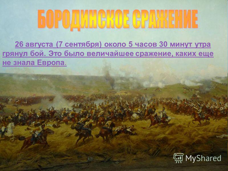 26 августа (7 сентября) около 5 часов 30 минут утра грянул бой. Это было величайшее сражение, каких еще не знала Европа.26 августа (7 сентября) около 5 часов 30 минут утра грянул бой. Это было величайшее сражение, каких еще не знала Европа.