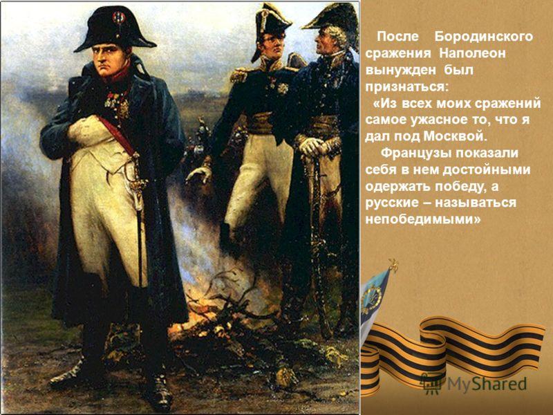 После Бородинского сражения Наполеон вынужден был признаться: «Из всех моих сражений самое ужасное то, что я дал под Москвой. Французы показали себя в нем достойными одержать победу, а русские – называться непобедимыми»