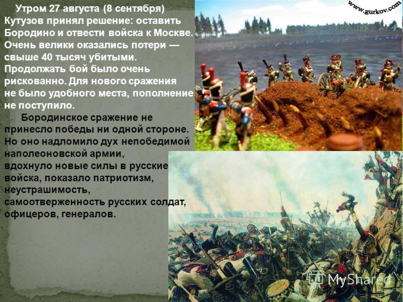 Утром 27 августа (8 сентября) Кутузов принял решение: оставить Бородино и отвести войска к Москве. Очень велики оказались потери свыше 40 тысяч убитыми. Продолжать бой было очень рискованно. Для нового сражения не было удобного места, пополнение не п