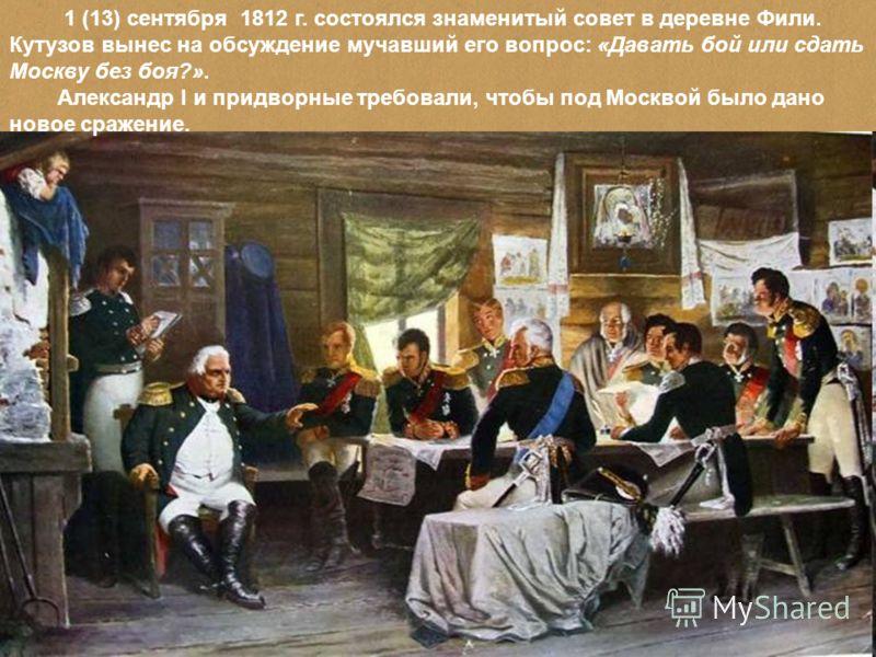 1 (13) сентября 1812 г. состоялся знаменитый совет в деревне Фили. Кутузов вынес на обсуждение мучавший его вопрос: «Давать бой или сдать Москву без боя?». Александр I и придворные требовали, чтобы под Москвой было дано новое сражение.