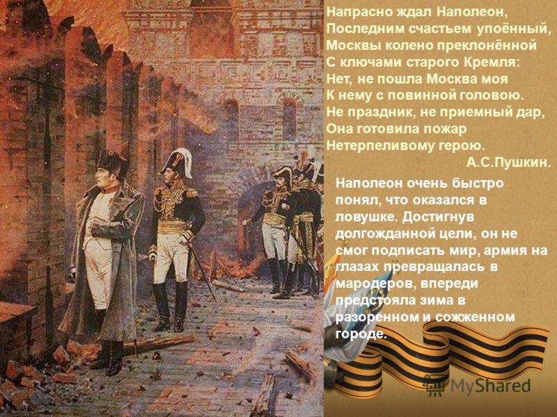 Напрасно ждал Наполеон, Последним счастьем упоённый, Москвы колено преклонённой С ключами старого Кремля: Нет, не пошла Москва моя К нему с повинной головою. Не праздник, не приемный дар, Она готовила пожар Нетерпеливому герою. А.С.Пушкин. Наполеон о