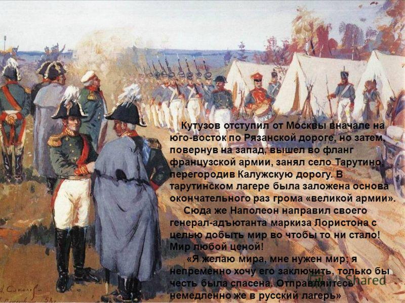 Кутузов отступил от Москвы вначале на юго-восток по Рязанской дороге, но затем, повернув на запад, вышел во фланг французской армии, занял село Тарутино, перегородив Калужскую дорогу. В тарутинском лагере была заложена основа окончательного раз грома