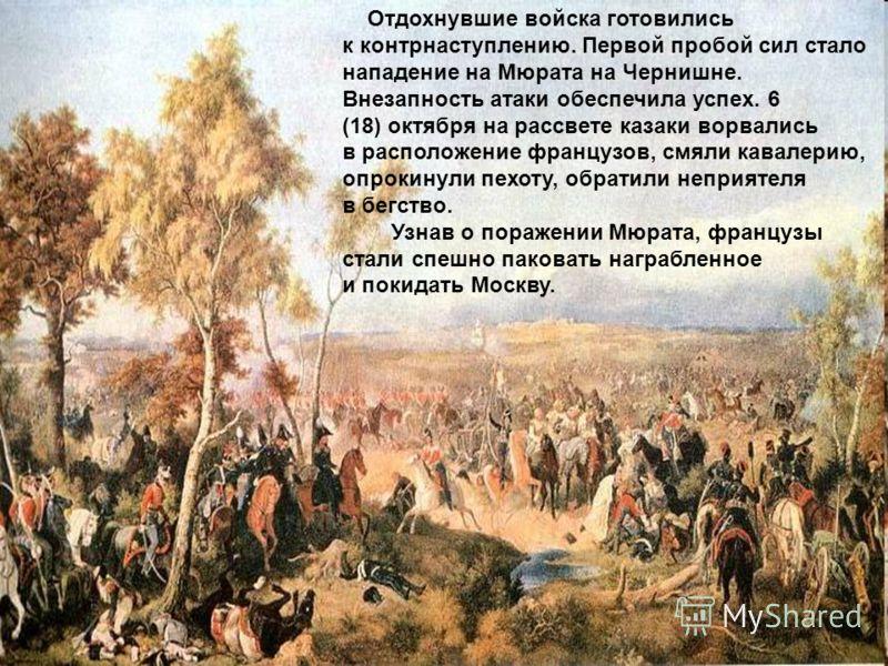 Отдохнувшие войска готовились к контрнаступлению. Первой пробой сил стало нападение на Мюрата на Чернишне. Внезапность атаки обеспечила успех. 6 (18) октября на рассвете казаки ворвались в расположение французов, смяли кавалерию, опрокинули пехоту, о