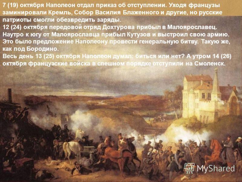 7 (19) октября Наполеон отдал приказ об отступлении. Уходя французы заминировали Кремль, Собор Василия Блаженного и другие, но русские патриоты смогли обезвредить заряды. 12 (24) октября передовой отряд Дохтурова прибыл в Малоярославец. Наутро к югу