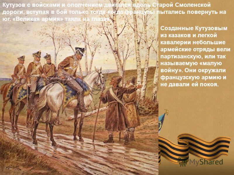 Кутузов с войсками и ополчением двигался вдоль Старой Смоленской дороги, вступая в бой только тогда когда французы пытались повернуть на юг. «Великая армия» таяла на глазах. Созданные Кутузовым из казаков и легкой кавалерии небольшие армейские отряды