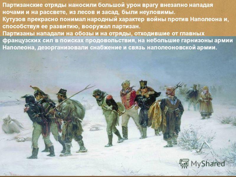 Партизанские отряды наносили большой урон врагу внезапно нападая ночами и на рассвете, из лесов и засад, были неуловимы. Кутузов прекрасно понимал народный характер войны против Наполеона и, способствуя ее развитию, вооружал партизан. Партизаны напад