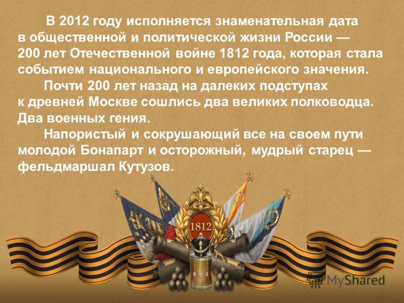В 2012 году исполняется знаменательная дата в общественной и политической жизни России 200 лет Отечественной войне 1812 года, которая стала событием национального и европейского значения. Почти 200 лет назад на далеких подступах к древней Москве сошл