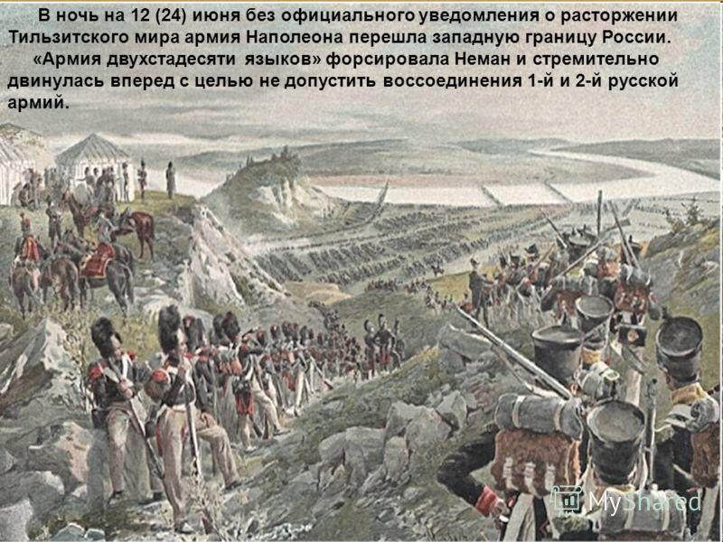 В ночь на 12 (24) июня без официального уведомления о расторжении Тильзитского мира армия Наполеона перешла западную границу России. «Армия двухстадесяти языков» форсировала Неман и стремительно двинулась вперед с целью не допустить воссоединения 1-й