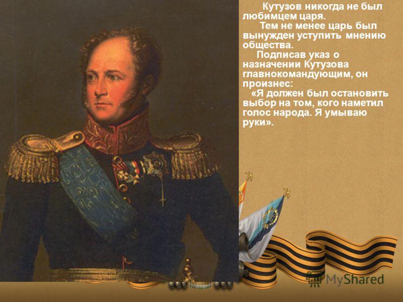 Кутузов никогда не был любимцем царя. Тем не менее царь был вынужден уступить мнению общества. Подписав указ о назначении Кутузова главнокомандующим, он произнес: «Я должен был остановить выбор на том, кого наметил голос народа. Я умываю руки».