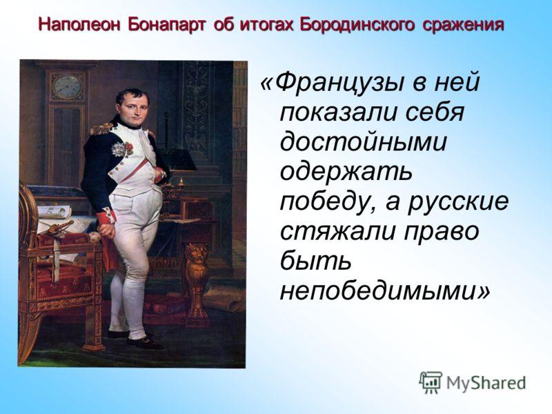«Французы в ней показали себя достойными одержать победу, а русские стяжали право быть непобедимыми» Наполеон Бонапарт об итогах Бородинского сражения