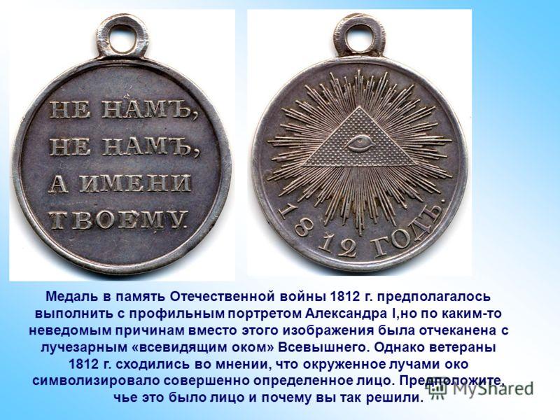 Медаль в память Отечественной войны 1812 г. предполагалось выполнить с профильным портретом Александра I,но по каким-то неведомым причинам вместо этого изображения была отчеканена с лучезарным «всевидящим оком» Всевышнего. Однако ветераны 1812 г. схо