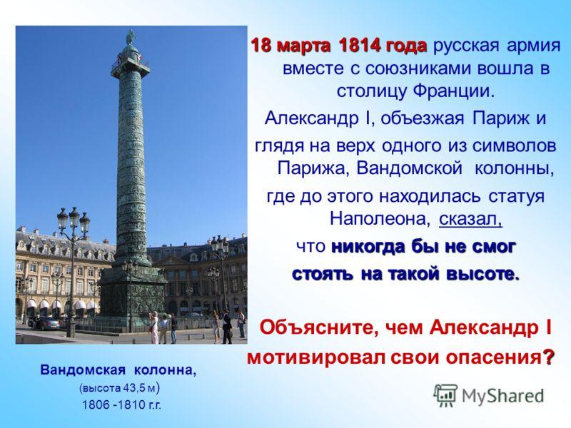 18 марта 1814 года 18 марта 1814 года русская армия вместе с союзниками вошла в столицу Франции. Александр I, объезжая Париж и глядя на верх одного из символов Парижа, Вандомской колонны, где до этого находилась статуя Наполеона, сказал, никогда бы н