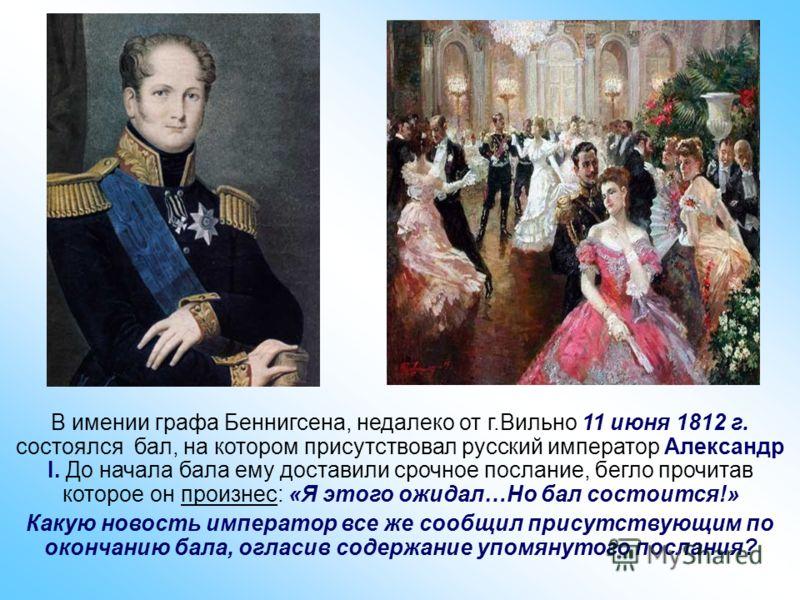 В имении графа Беннигсена, недалеко от г.Вильно 11 июня 1812 г. состоялся бал, на котором присутствовал русский император Александр I. До начала бала ему доставили срочное послание, бегло прочитав которое он произнес: «Я этого ожидал…Но бал состоится
