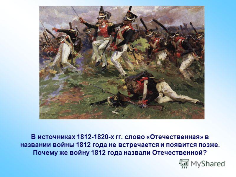 В источниках 1812-1820-х гг. слово «Отечественная» в названии войны 1812 года не встречается и появится позже. Почему же войну 1812 года назвали Отечественной?