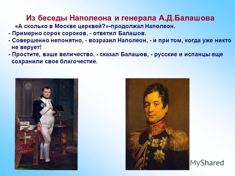 Из беседы Наполеона и генерала А.Д.Балашова «А сколько в Москве церквей?»-продолжал Наполеон. - Примерно сорок сороков, - ответил Балашов. - Совершенно непонятно, - возразил Наполеон, - и при том, когда уже никто не верует! - Простите, ваше величеств