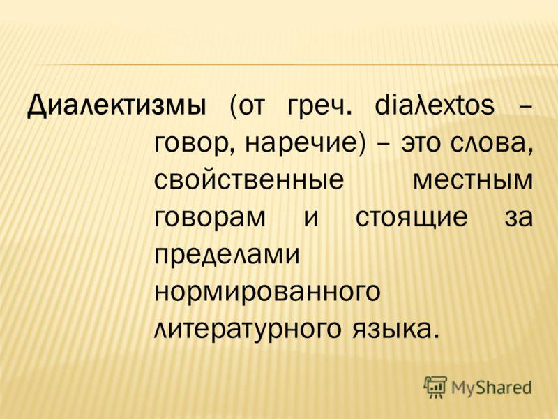 Диалектизмы (от греч. diaλextos – говор, наречие) – это слова, свойственные местным говорам и стоящие за пределами нормированного литературного языка.