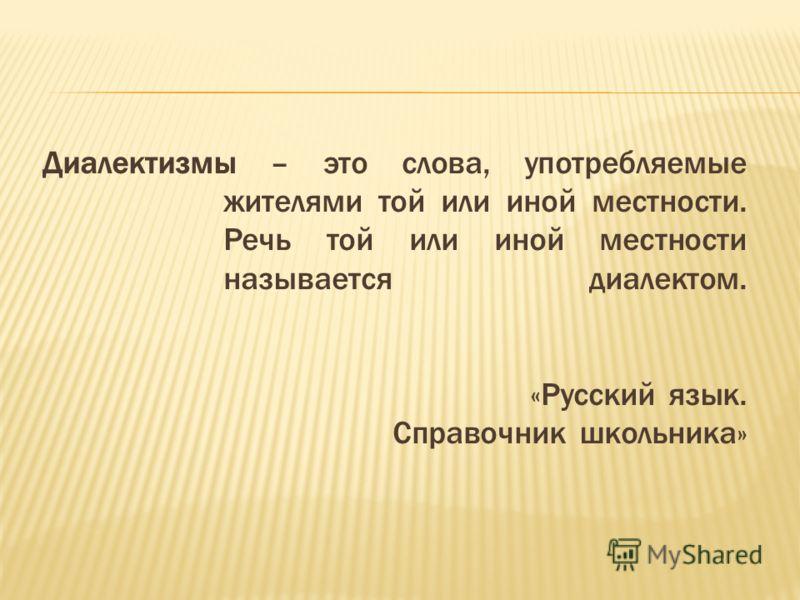 Диалектизмы – это слова, употребляемые жителями той или иной местности. Речь той или иной местности называется диалектом. «Русский язык. Справочник школьника»