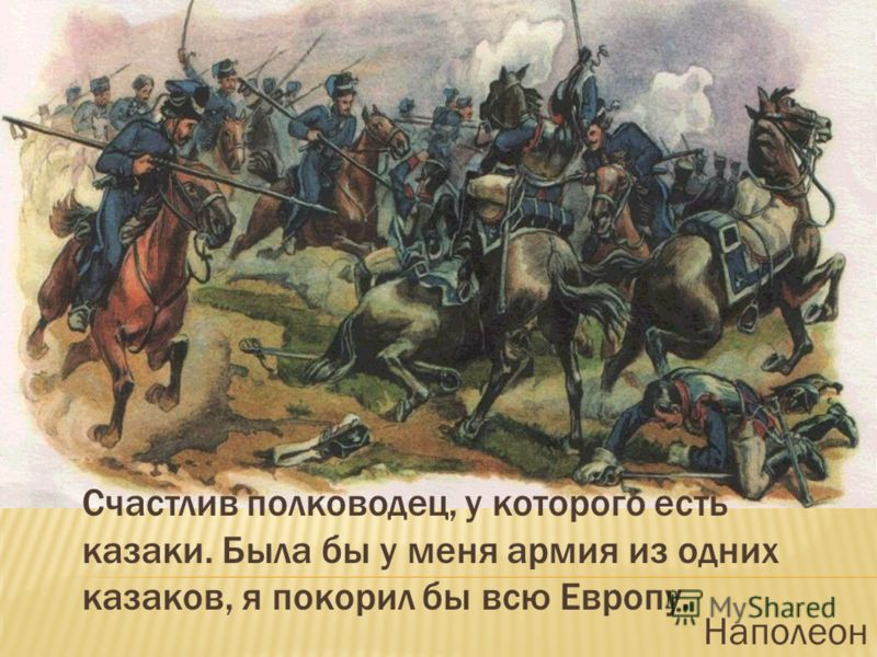 Счастлив полководец, у которого есть казаки. Была бы у меня армия из одних казаков, я покорил бы всю Европу. Наполеон