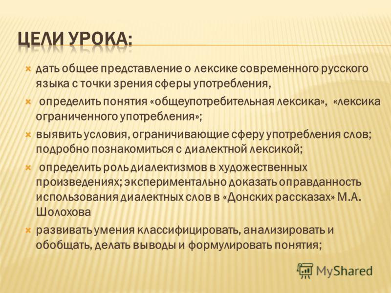дать общее представление о лексике современного русского языка с точки зрения сферы употребления, определить понятия «общеупотребительная лексика», «лексика ограниченного употребления»; выявить условия, ограничивающие сферу употребления слов; подробн
