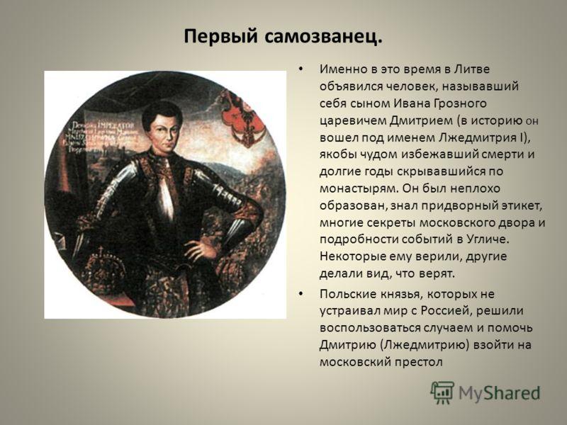 Первый самозванец. Именно в это время в Литве объявился человек, называвший себя сыном Ивана Грозного царевичем Дмитрием (в историю он вошел под именем Лжедмитрия I), якобы чудом избежавший смерти и долгие годы скрывавшийся по монастырям. Он был непл