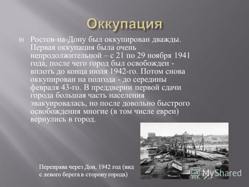 Ростов - на - Дону был оккупирован дважды. Первая оккупация была очень непродолжительной – с 21 по 29 ноября 1941 года, после чего город был освобожден - вплоть до конца июля 1942- го. Потом снова оккупирован на полгода - до середины февраля 43- го.