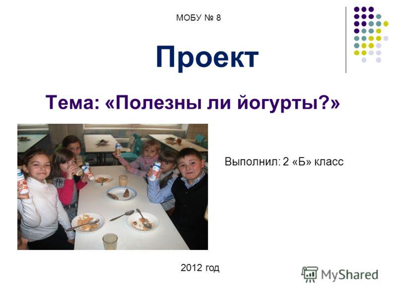 МОБУ 8 Проект Тема: «Полезны ли йогурты?» Выполнил: 2 «Б» класс 2012 год