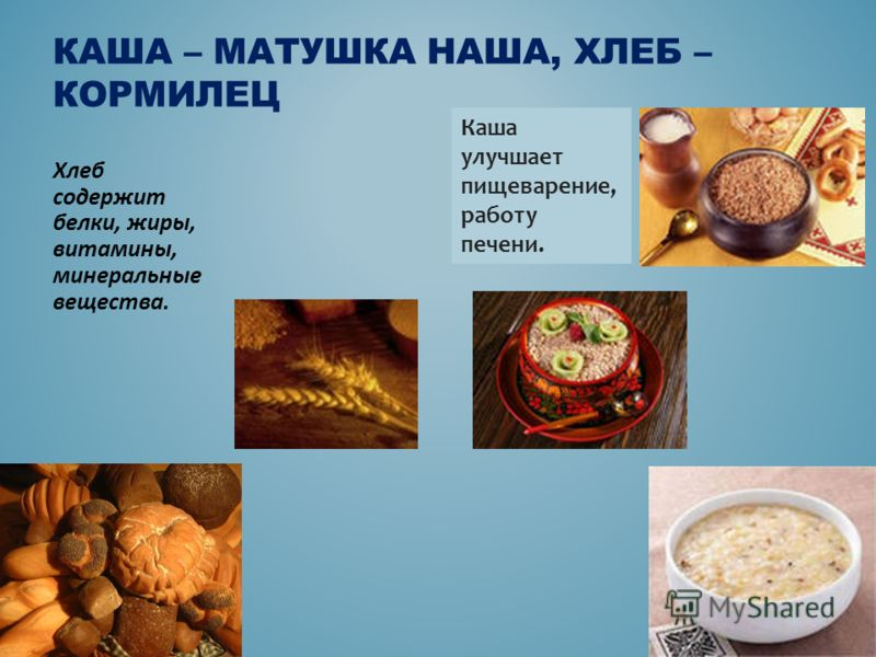 Хлеб содержит белки, жиры, витамины, минеральные вещества. КАША – МАТУШКА НАША, ХЛЕБ – КОРМИЛЕЦ Каша улучшает пищеварение, работу печени.