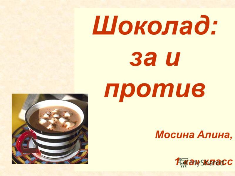 Шоколад: за и против Мосина Алина, 1 «а» класс