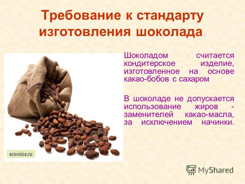 Требование к стандарту изготовления шоколада. Шоколадом считается кондитерское изделие, изготовленное на основе какао-бобов с сахаром В шоколаде не допускается использование жиров - заменителей какао-масла, за исключением начинки.