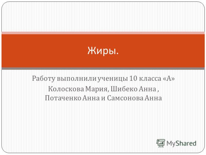 Работу выполнили ученицы 10 класса « А » Колоскова Мария, Шибеко Анна, Потаченко Анна и Самсонова Анна Жиры.