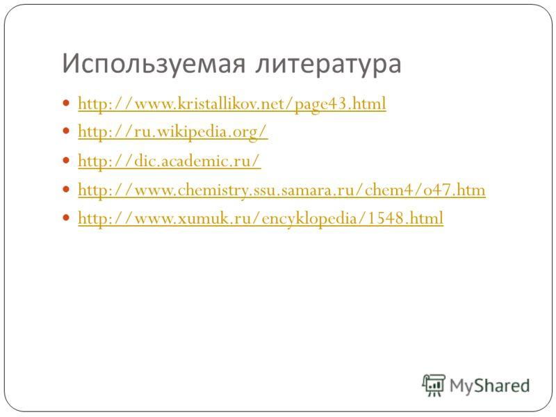 Используемая литература http://www.kristallikov.net/page43.html http://ru.wikipedia.org/ http://dic.academic.ru/ http://www.chemistry.ssu.samara.ru/chem4/o47.htm http://www.xumuk.ru/encyklopedia/1548.html