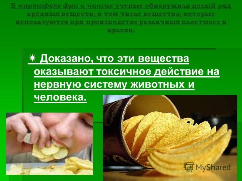 В картофеле фри и чипсах ученые обнаружили целый ряд вредных веществ, в том числе вещества, которые используются при производстве различных пластмасс и красок. Доказано, что эти вещества оказывают токсичное действие на нервную систему животных и чело