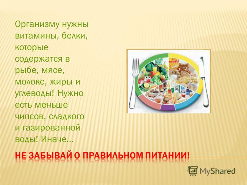 Организму нужны витамины, белки, которые содержатся в рыбе, мясе, молоке, жиры и углеводы! Нужно есть меньше чипсов, сладкого и газированной воды! Иначе…