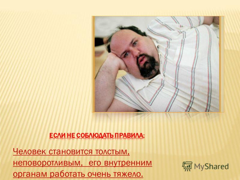 Человек становится толстым, неповоротливым, его внутренним органам работать очень тяжело.