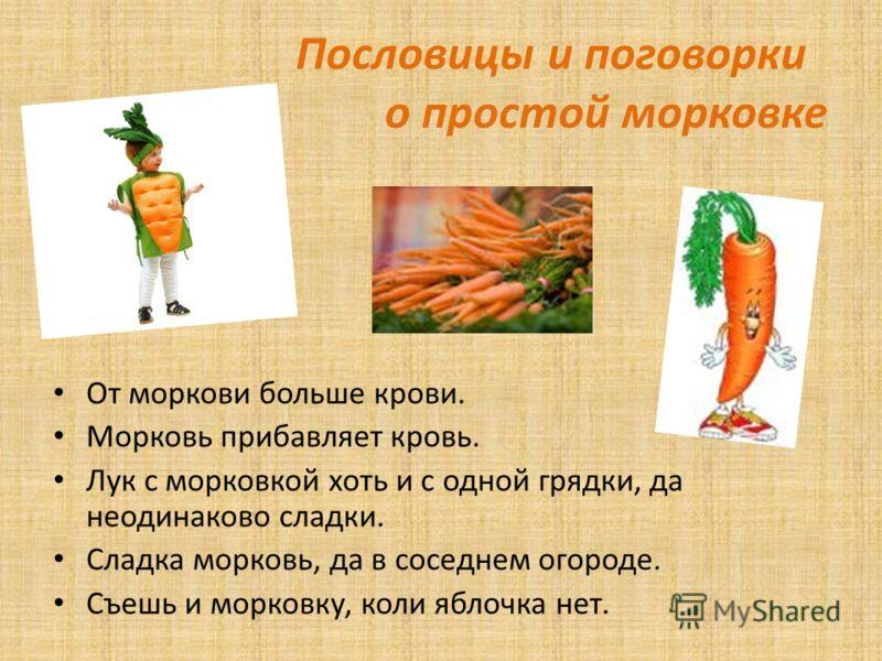 Пословицы и поговорки о простой морковке От моркови больше крови. Морковь прибавляет кровь. Лук с морковкой хоть и с одной грядки, да неодинаково сладки. Сладка морковь, да в соседнем огороде. Съешь и морковку, коли яблочка нет.