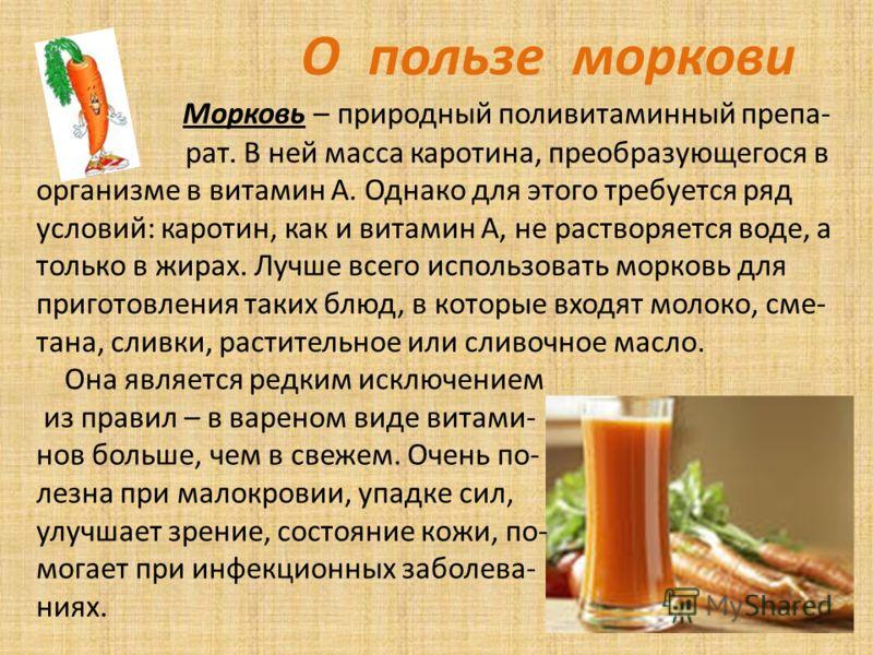 О пользе моркови Морковь – природный поливитаминный препа- рат. В ней масса каротина, преобразующегося в организме в витамин А. Однако для этого требуется ряд условий: каротин, как и витамин А, не растворяется воде, а только в жирах. Лучше всего испо
