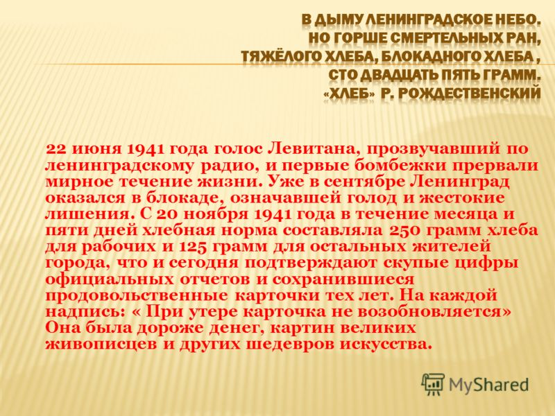 22 июня 1941 года голос Левитана, прозвучавший по ленинградскому радио, и первые бомбежки прервали мирное течение жизни. Уже в сентябре Ленинград оказался в блокаде, означавшей голод и жестокие лишения. С 20 ноября 1941 года в течение месяца и пяти д