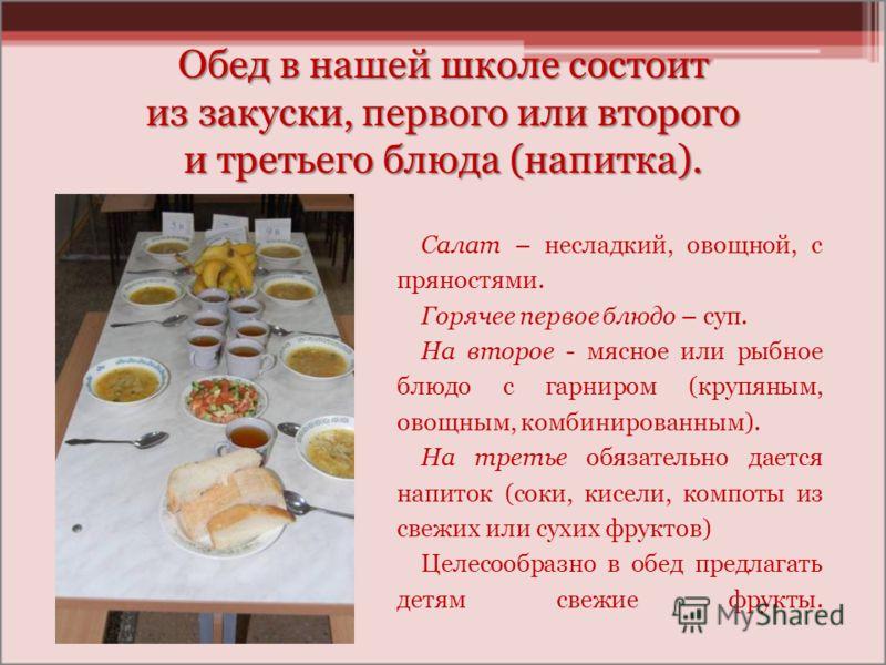 Обед в нашей школе состоит из закуски, первого или второго и третьего блюда (напитка). Салат – несладкий, овощной, с пряностями. Горячее первое блюдо – суп. На второе - мясное или рыбное блюдо с гарниром (крупяным, овощным, комбинированным). На треть