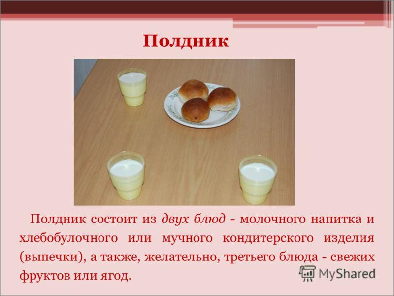 Полдник состоит из двух блюд - молочного напитка и хлебобулочного или мучного кондитерского изделия (выпечки), а также, желательно, третьего блюда - свежих фруктов или ягод. Полдник