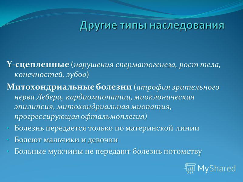 Y-сцепленные (нарушения сперматогенеза, рост тела, конечностей, зубов) Митохондриальные болезни (атрофия зрительного нерва Лебера, кардиомиопатии, миоклоническая эпилипсия, митохондриальная миопатия, прогрессирующая офтальмоплегия ) Болезнь передаетс