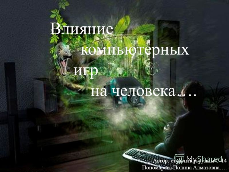 Влияние компьютерных игр на человека …. Автор : студентка группы С -14 Пономарева Полина Алмазовна ….
