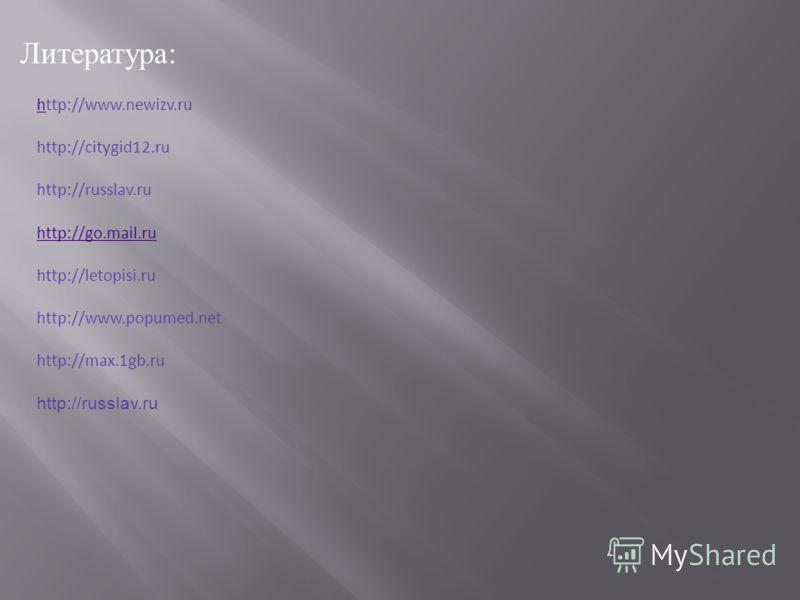 Литература : hhttp://www.newizv.ru http://citygid12.ru http://russlav.ru http://go.mail.ru http://letopisi.ru http://www.popumed.net http://max.1gb.ru http://russlav.ru