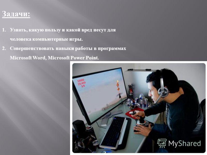 Задачи : 1.Узнать, какую пользу и какой вред несут для человека компьютерные игры. 2.Совершенствовать навыки работы в программах Microsoft Word, Microsoft Power Point.