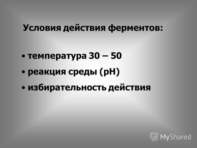 Условия действия ферментов: температура 30 – 50 реакция среды (рН) избирательность действия
