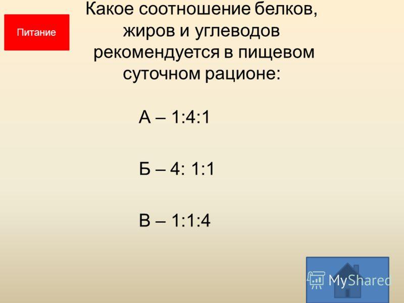 Какое соотношение белков, жиров и углеводов рекомендуется в пищевом суточном рационе: А – 1:4:1 Б – 4: 1:1 В – 1:1:4 Питание