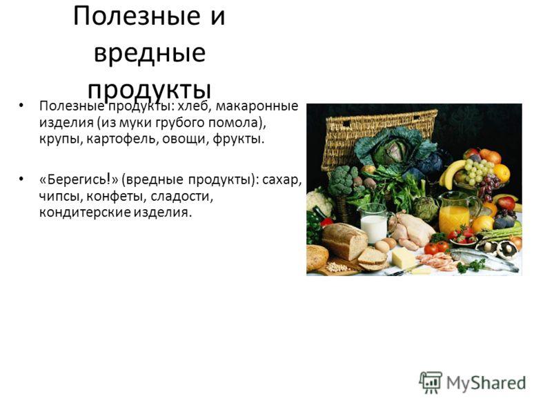 Полезные и вредные продукты Полезные продукты: хлеб, макаронные изделия (из муки грубого помола), крупы, картофель, овощи, фрукты. «Берегись ! » (вредные продукты): сахар, чипсы, конфеты, сладости, кондитерские изделия.
