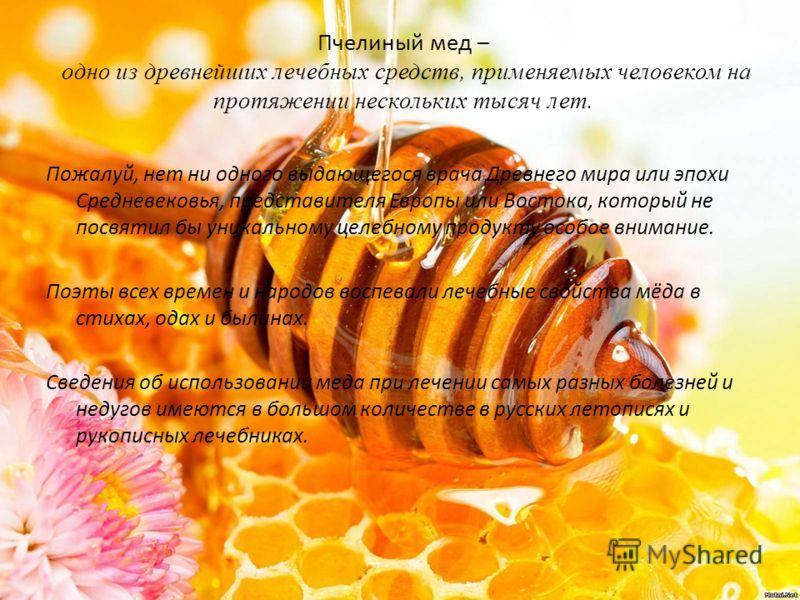 Пчелиный мед – одно из древнейших лечебных средств, применяемых человеком на протяжении нескольких тысяч лет. Пожалуй, нет ни одного выдающегося врача Древнего мира или эпохи Средневековья, представителя Европы или Востока, который не посвятил бы уни