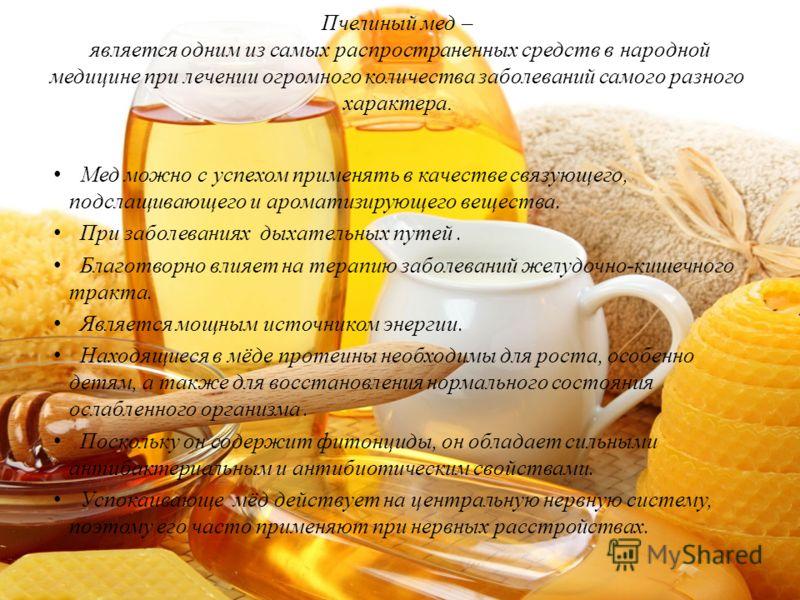 Пчелиный мед – является одним из самых распространенных средств в народной медицине при лечении огромного количества заболеваний самого разного характера. Мед можно с успехом применять в качестве связующего, подслащивающего и ароматизирующего веществ