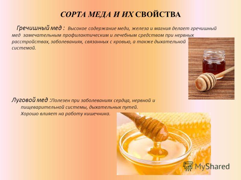 СОРТА МЕДА И ИХ СВОЙСТВА Гречишный мед : Высокое содержание меди, железа и магния делает гречишный мед замечательным профилактическим и лечебным средством при нервных расстройствах, заболеваниях, связанных с кровью, а также дыхательной системой. Луго